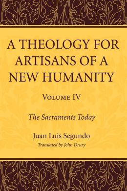 A Theology for Artisans of a New Humanity, Volume 4: The Sacraments Today