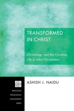 Transformed in Christ: Christology and the Christian Life in John Chrysostom