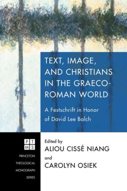Text, Image, and Christians in the Graeco-Roman World: A Festschrift in Honor of David Lee Balch