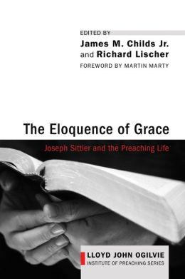 The Eloquence of Grace: Joseph Sittler and the Preaching Life