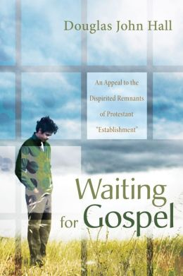 Waiting for Gospel: An Appeal to the Dispirited Remnants of Protestant OEstablishmentO