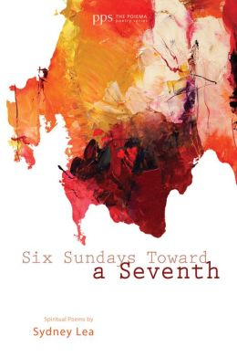 Six Sundays Toward a Seventh: Spiritual Poems by Sydney Lea