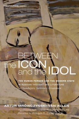 Between the Icon and the Idol: The Human Person and the Modern State in Russian Literature and Thoughtchaadayev, Soloviev, Grossman