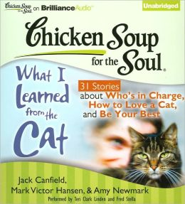 Chicken Soup for the Soul: What I Learned from the Cat - 31 Stories about Who's in Charge, How to Love a Cat and Be Your Best