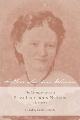 A New Southern Woman: The Correspondence of Eliza Lucy Irion Neilson, 1871-1883