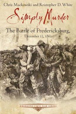 Simply Murder: The Battle of Fredericksburg, December 13, 1862