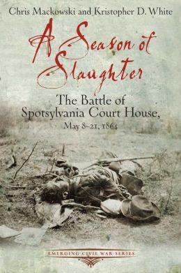 A Season of Slaughter: The Battle of Spotsylvania Court House, May 8-21, 1864