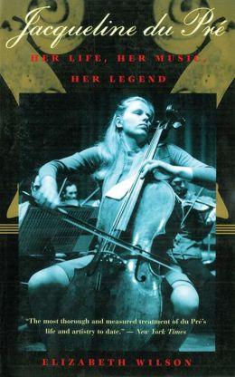 Jacqueline du Pre: Her Life, Her Music, Her Legend