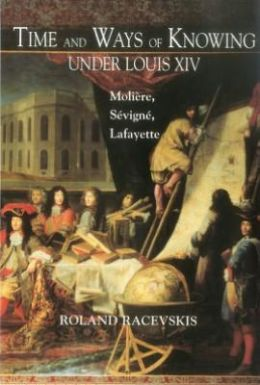 Time and Ways of Knowing Under Louis XIV: Moliere, Sevigne, Lafayette