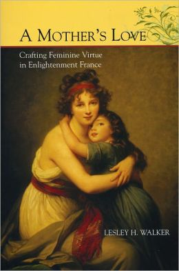 A Mother's Love: Crafting Feminine Virtue in Enlightenment France