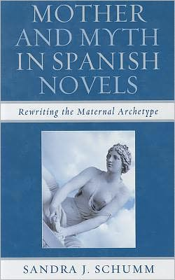 Mother and Myth in Spanish Novels: Rewriting the Matriarchal Archetype