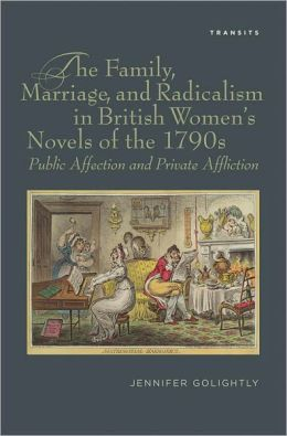 The Family, Marriage, and Radicalism in British Women's Novels of the 1790s: Public Affection and Private Affliction