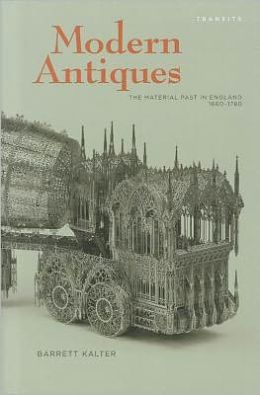 Modern Antiques: The Material Past in England, 1660 1780