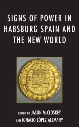 Signs of Power in Habsburg Spain and the New World
