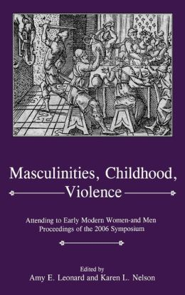Masculinities, Violence, Childhood: Attending to Early Modern Women--and Men