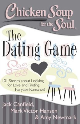 Chicken Soup for the Soul: The Dating Game: 101 Stories About Looking for Love and Finding Fairytale Romance!
