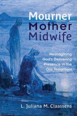 Mourner, Mother, Midwife: Reimagining God's Delivering Presence in the Old Testament