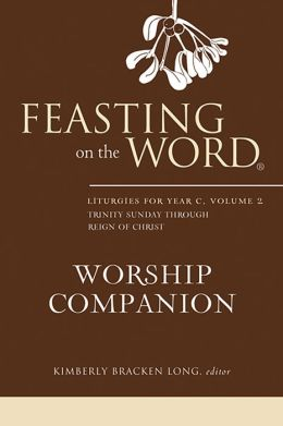 Feasting on the Word Worship Companion: Liturgies for Year C, Volume 2, Trinity Sunday through Reign of Christ