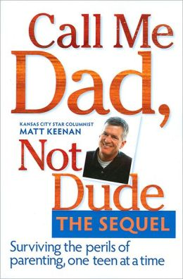 Call Me Dad, Not Dude The Sequel: Surviving the Perils of Parenting, One Teen at a Time