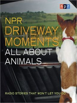NPR Driveway Moments All About Animals: Radio Stories That Won't Let You Go