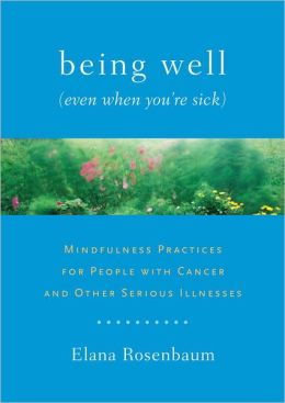 Being Well (Even When You're Sick): Mindfulness Practices for People with Cancer and Other Serious Illnesses