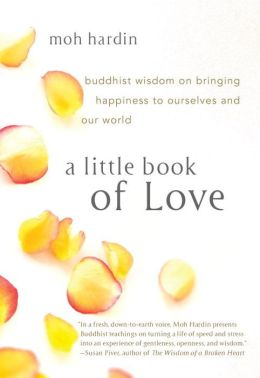 A Little Book of Love: Buddhist Wisdom on Bringing Happiness to Ourselves and Our World