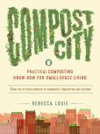 Book Cover Image. Title: Compost City:  Practical Composting Know-How for Small-Space Living, Author: Rebecca Louie