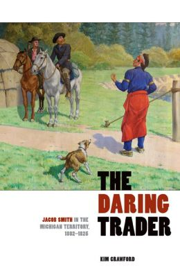 The Daring Trader: Jacob Smith in the Michigan Territory, 1802-1825