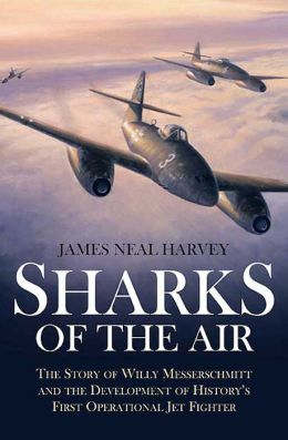 Sharks of the Air: Willy Messerschmitt and How He Built the World's First Operational Jet Fighter