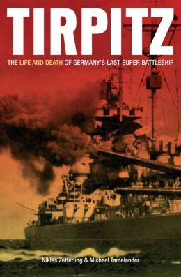 Tirpitz: The Life and Death of Germany's Last Super Battleship