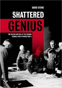 Shattered Genius: The Decline and Fall of the German General Staff in World War II