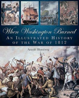 When Washington Burned: An Illustrated History of the War of 1812