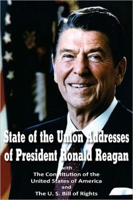 State of the Union Addresses of President Ronald Reagan with The Constitution of the United States of America and Bill of Rights