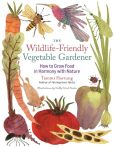 Book Cover Image. Title: The Wildlife-Friendly Vegetable Gardener:  How to Grow Food in Harmony with Nature, Author: Tammi Hartung