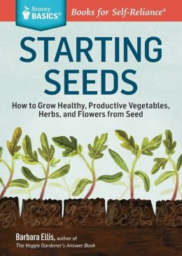 Starting Seeds: How to Grow Healthy, Productive Vegetables, Herbs, and Flowers from Seed. A Storey Basics Title