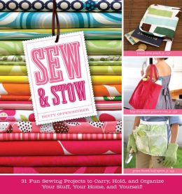 Sew & Stow: 31 Fun Sewing Projects to Carry, Hold, and Organize Your Stuff, Your Home, and Yourself!