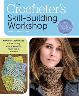 The Crocheter's Skill Building Workshop: Essential Techniques for Becoming a More Versatile, Adventerous Crocheter