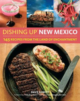 Dishing Up New Mexico: 145 Recipes from the Land of Enchantment