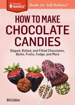 How to Make Chocolate Candies: Dipped, Rolled, and Filled Chocolates, Barks, Fruits, Fudge, and More. A Storey Basics Title