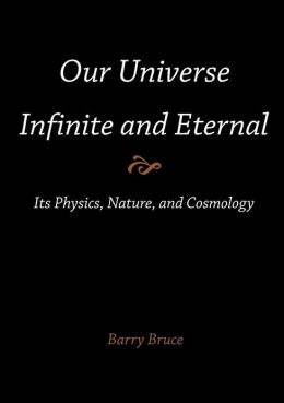 Our Universe-Infinite and Eternal: Its Physics, Nature, and Cosmology