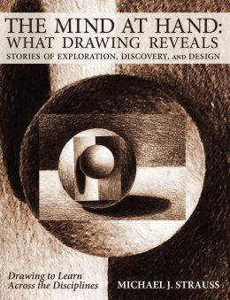 The Mind at Hand: What Drawing Reveals: Stories of Exploration, Discovery and Design