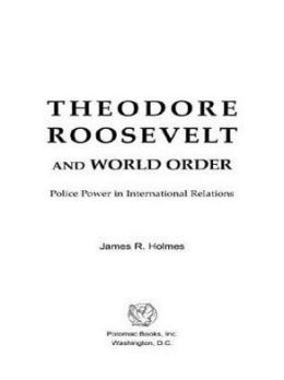 Theodore Roosevelt and World Order: Police Power in International Relations