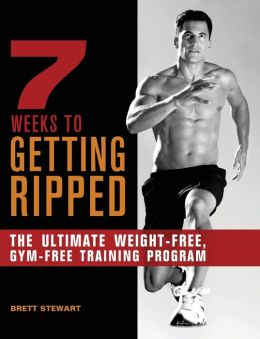 7 Weeks to Getting Ripped: The Ultimate Weight-Free, Gym-Free Training Program Brett Stewart