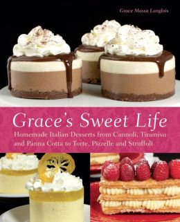 Grace's Sweet Life: Homemade Italian Desserts from Cannoli, Tiramisu, and Panna Cotta to Torte, Pizzelle, and Struffoli