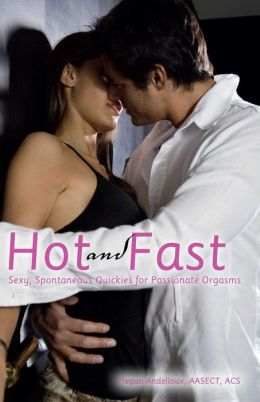 Hot and Fast: Sexy, Spontaneous Quickies for Passionate Orgasms
