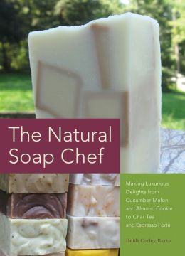 The Natural Soap Chef: Making Luxurious Delights from Cucumber Melon and Almond Cookie to Chai Tea and Espresso Forte