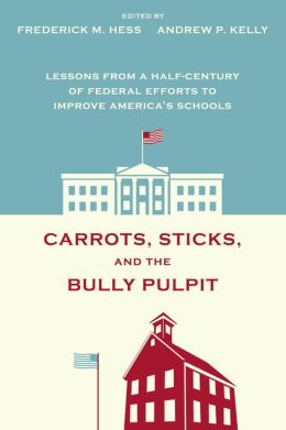 Carrots, Sticks, and the Bully Pulpit: Lessons from a Half-Century of Federal Efforts to Improve America's Schools