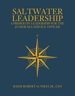 Saltwater Leadership: A Primer on Leadership for the Junior Sea-Service Officer