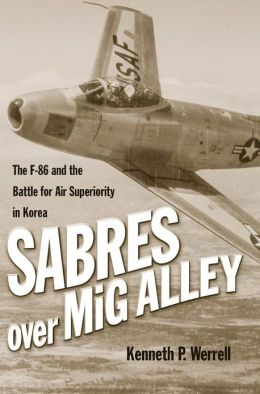 Sabres Over MiG Alley: The F-86 and the Battle for Air Superiority in Korea