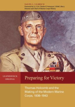Preparing for Victory: Thomas Holcomb and the Making of the Modern Marine Corps, 1936-1943